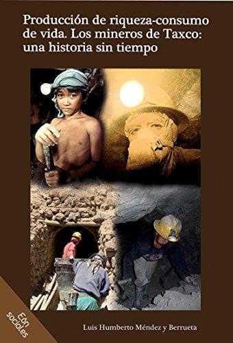 Producción de riqueza-consumo de vida. Los mineros de Taxco: una historia sin tiempo por Luis Humberto Méndez y Berrueta