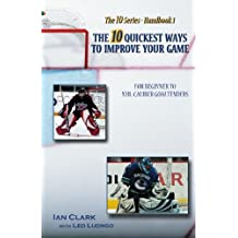 The 10 Quickest Ways to Improve Your Game: For Beginner to NHL-Caliber Goaltenders