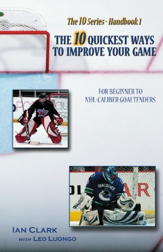 The 10 Quickest Ways to Improve Your Game: For Beginner to NHL-Caliber Goaltenders por Ian Clark