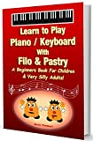 Learn to Play Piano / Keyboard With Filo & Pastry - A Beginners Book For Children & Very Silly Adults!