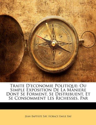 Traite D'Economie Politique: Ou Simple Exposition de La Maniere Dont Se Forment, Se Distribuent, Et Se Consomment Les Richesses. Par