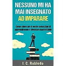 Nessuno mi ha mai insegnato ad imparare: Come sbloccare il vostro potenziale di apprendimento e diventare inarrestabile (Italian Edition)