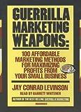 Guerrilla Marketing Weapons: 100 Affordable Marketing Methods for Maximizing Profits ...