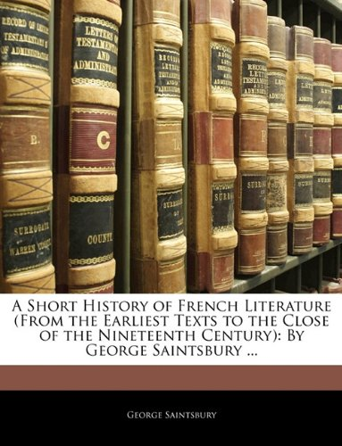 A Short History of French Literature (From the Earliest Texts to the Close of the Nineteenth Century): By George Saintsbury ...