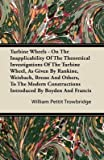 [Turbine Wheels - On The Inapplicability Of The Theoretical Investigations Of The Turbine Wheel, As Given By Rankine, Weisbach, Bresse And Others, To The Modern Constructions Introduced By Boyden And Francis] (By: William Pettit Trowbridge) [published: October, 2011]