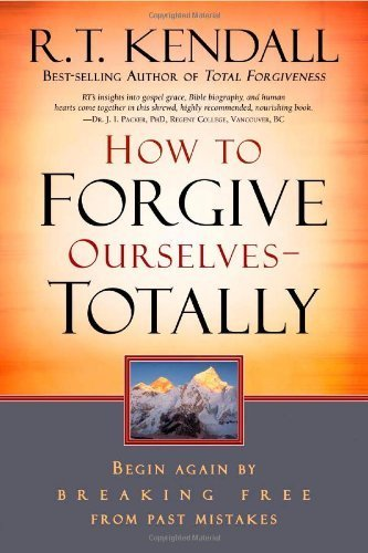 How to Forgive Ourselves - Totally: Begin Again by Breaking Free from Past Mistakes by Kendall, R. T. (2007) Paperback