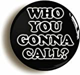 WHO YOU GONNA CALL BADGE BUTTON PIN (Size is 1inch/25mm Diameter) RETRO EIGHTIES 1980s