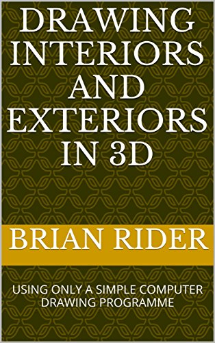 DRAWING INTERIORS AND EXTERIORS IN 3D: USING ONLY A SIMPLE COMPUTER DRAWING PROGRAMME (Perspective Drawing and Presentation Book 10) (English Edition) -