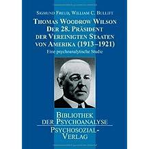 Thomas Woodrow Wilson - Der 28. Präsident der Vereinigten Staaten von Amerika (19131921): Eine psychoanalytische Studie