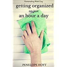 Getting Organized in an Hour a Day: Your 7-Day Guide to Success! (Homemaking Made Easy Book 6) (English Edition)