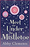 Meet Me Under the Mistletoe by Abby Clements