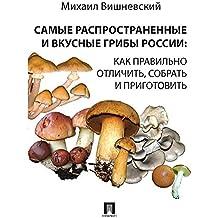 Самые распространенные и вкусные грибы России: как правильно отличить, собрать и приготовить (Russian Edition)