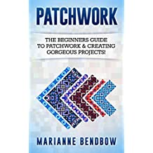 Patchwork: The Beginners Guide to Patchwork & Creating Gorgeous Projects (Macrame, Quilting, Rug Hooking, Sewing, Embroidery) (English Edition)
