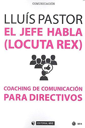 El jefe habla -locuta rex- : coaching de comunicación para directivos por Lluís Pastor Pérez