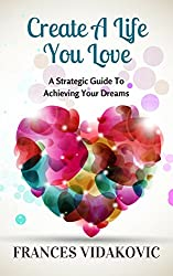 Create A Life You Love: A Strategic Guide To Achieving Your Dreams