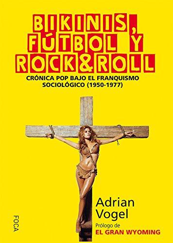 Bikinis, fútbol y rock&roll: Crónica pop bajo el franquismo sociológico (1950-1977) (Investigación)