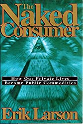 The Naked Consumer: How Our Private Lives Become Public Commodities by Erik Larson (1992-10-02)