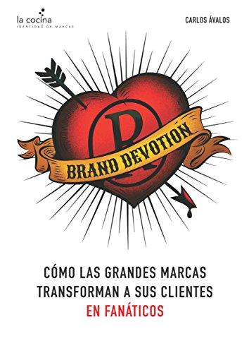 Brand Devotion: Cómo las grandes marcas transforman a sus clientes en fanáticos por Tito Ávalos