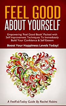 Feel Good About Yourself: Empowering 'Feel Good Book' Packed with Self Improvement Techniques To Immediately Build Your Confidence & Self Esteem. Boost ... Levels Today! (FeelFabToday Guides Book 1) by [Robins, Rachel]