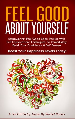 Feel Good About Yourself: Empowering 'Feel Good Book' Packed with Self Improvement Techniques To Immediately Build Your Confidence & Self Esteem. Boost Levels Today! (FeelFabToday Guides Book 1)