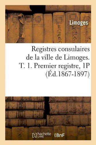 Registres consulaires de la ville de Limoges. T. 1. Premier registre, 1P (Éd.1867-1897)