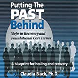 Putting the Past Behind: Steps in Recovery & Foundational Core Issues by Claudia Black Ph.D.