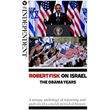Robert Fisk on Israel: The Obama Years: A unique anthology of reporting and analysis of a crucial period of history (English Edition)