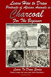 Learn How to Draw Portraits of African Animals in Charcoal For the Beginner: Volume 28 (Learn to Draw) by John Davidson (2014-03-25)