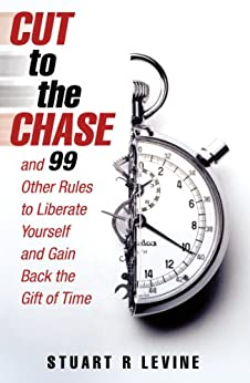 Cut to the Chase: and 99 Other Rules to Liberate Yourself and Gain Back the Gift of Time par [Levine, Stuart R.]