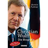 Christian Wulff: Die Biografie. Sein Weg ins Schloss Bellevue