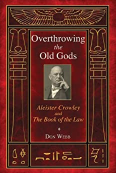 Overthrowing the Old Gods: Aleister Crowley and the Book of the Law by [Webb, Don]
