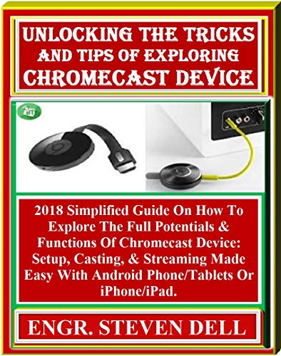 Unlocking The Tricks And Tips Of  Exploring Chromecast Device: : 2018 Simplified Guide On How To Explore The Full Potentials & Functions Of Chromecast ... & Streaming Made Easy... (English Edition)