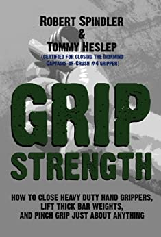 Grip Strength: How to Close Heavy Duty Hand Grippers, Lift Thick Bar Weights, and Pinch Grip Just About Anything (English Edition) par [Heslep, Tommy, Spindler, Robert]