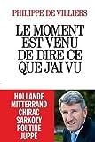 Le moment est venu de dire ce que j'ai vu - Hollande Mitterand Chirac Sarkozy Poutine Juppe (French Edition) by Philippe de Villiers(2015-11-25) - French and European Publications Inc - 01/01/2015