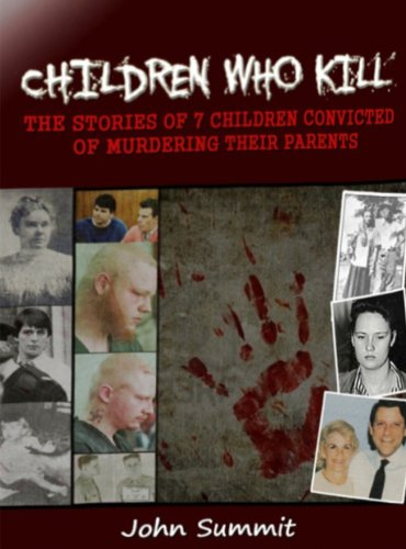 Children Who Kill: The Stories of 7 Children Convicted of Killing Their Parents (True Crime Series Book 2) (English Edition)