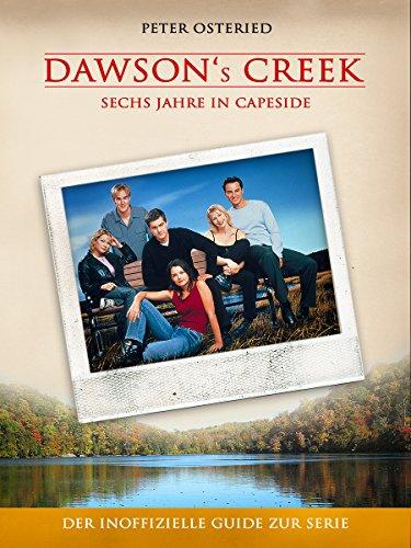 Dawson's Creek - Sechs Jahre in Capeside: Der inoffizielle Guide zur Serie
