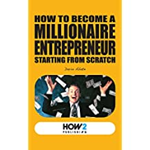 HOW TO BECOME A MILLIONAIRE ENTREPRENEUR STARTING FROM SCRATCH (HOW2 Publishing) (English Edition)