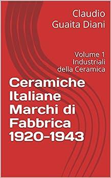 Ceramiche Italiane Marchi di Fabbrica 1920-1943: Volume 1 Industriali della Ceramica (Archivio Storico Ceramiche Cacciapuoti Vol. 5) di [Guaita Diani, Claudio]