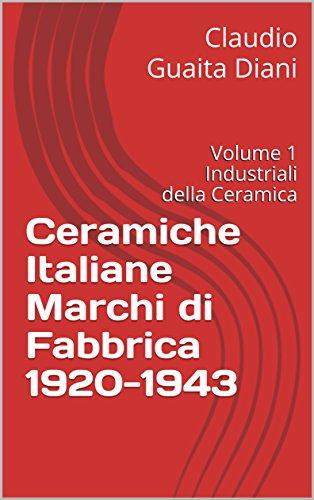 Ceramiche Italiane Marchi di Fabbrica 1920-1943: Volume 1 Industriali della Ceramica (Archivio Storico Ceramiche Cacciapuoti Vol. 5) (Italian Edition) Ginori Italian