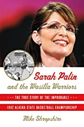 Sarah Palin and the Wasilla Warriors: The True Story of the Improbable 1982 Alaska State Basketball Championship