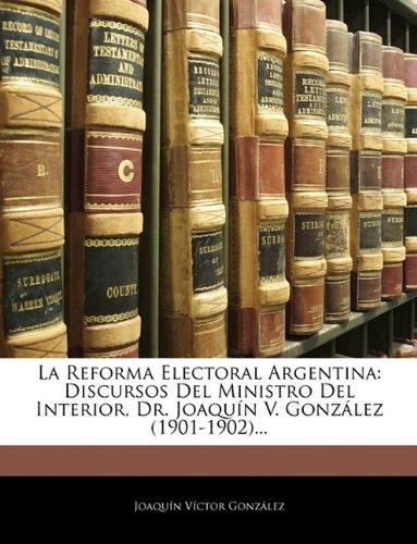 La Reforma Electoral Argentina: Discursos Del Ministro Del Interior, Dr. Joaquín V. González (1901-1902).