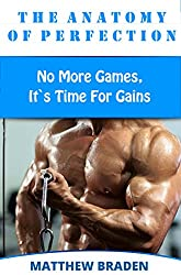 Bodybuilding: The Anatomy Of Perfection - No More Games, It`s Time For Gains