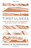 Timefulness: How Thinking Like a Geologist Can Help Save the World