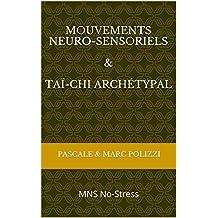 Mouvements Neuro-Sensoriels (MNS) et Taï-chi archétypal: des mouvements sensitifs au service du mieux-être, pour le No-Stress, une méditation en mouvement qui déprogramme nos comportements