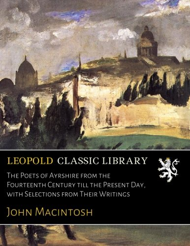 The Poets of Ayrshire from the Fourteenth Century till the Present Day, with Selections from Their Writings por John Macintosh
