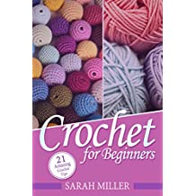 Crochet: How to Crochet for Beginners: 21 Amazing Tips and Tricks for Crochet Patterns and Stitches (Beginners Crochet Patterns Guide, Pattern Ideas and Instructions Book)
