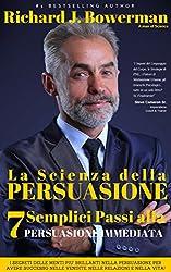 La Scienza della Persuasione - 7 Semplici Passi alla Persuasione Immediata: I Segreti delle Menti piu' Brillanti nella Persuasione per avere Successo nelle Vendite, nelle Relazioni e nella Vita!