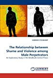 The Relationship between Shame and Violence among Male Perpetrators: An Exploratory Study in the Windhoek Central Prison by STEENKAMP, SANMARI (2010) Paperback