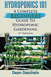 Hydroponics 101: A Complete Beginner's Guide to Hydroponic Gardening by Dean Deschain (2015-05-10)