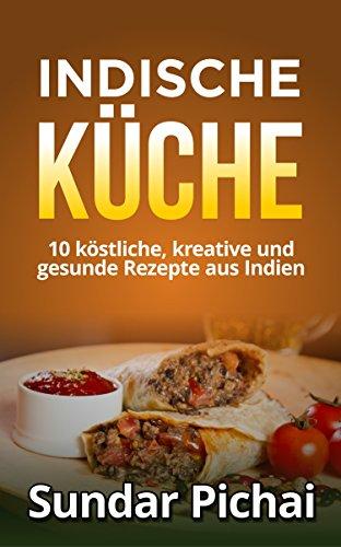 Indische Küche: 10 köstliche, kreative und gesunde Rezepte aus indien: (einfach, Traditionell, aromatisch, vegetarisch, indisch)